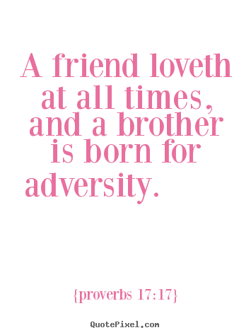 Friendship quotes - A friend loveth at all times, and a brother is born for adversity...
