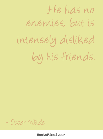 Quote about friendship - He has no enemies, but is intensely disliked by his friends.