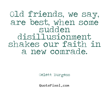 Friendship quotes   Old friends, we say, are best, when some sudden..