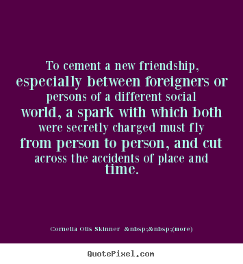 Cornelia Otis Skinner    (more) picture quotes - To cement a new friendship, especially between foreigners or.. - Friendship quotes
