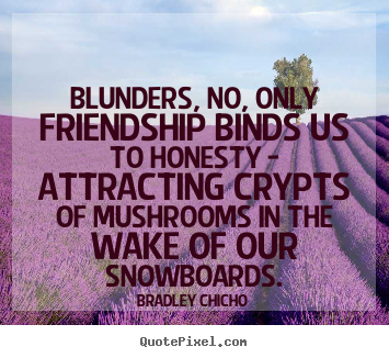 Bradley Chicho picture quote - Blunders, no, only friendship binds us to honesty.. - Friendship quote