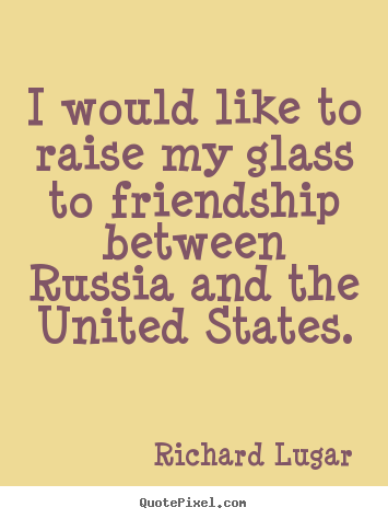 I would like to raise my glass to friendship between russia and the.. Richard Lugar popular friendship quotes