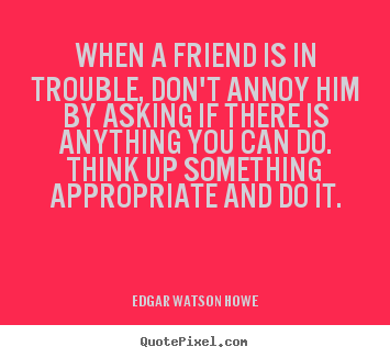 When a friend is in trouble, don't annoy him by asking.. Edgar Watson Howe top friendship quote