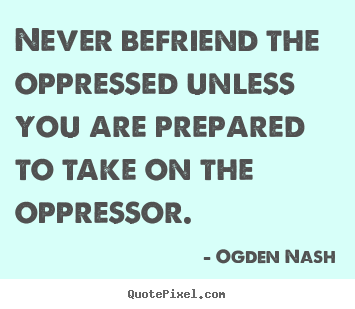 Friendship quote - Never befriend the oppressed unless you are prepared to..