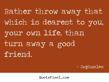 Sophocles picture quotes - Rather throw away that which is dearest to you, your.. - Friendship sayings