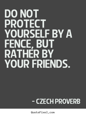 Friendship sayings - Do not protect yourself by a fence, but rather by your friends.
