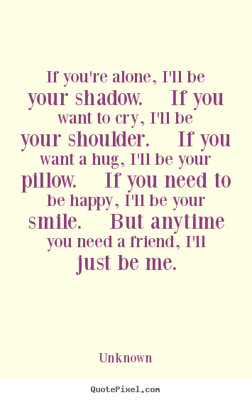 Friendship quote - If you're alone, i'll be your shadow.  if you want to cry,..