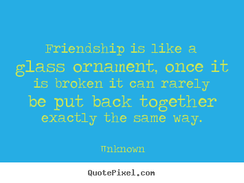 Friendship is like a glass ornament, once.. Unknown  friendship quote