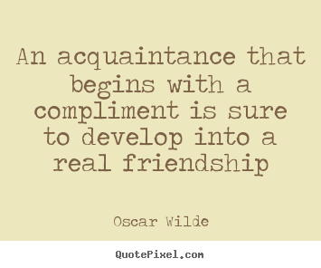 Make custom picture quotes about friendship - An acquaintance that begins with a compliment is sure to develop..