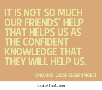 Quotes about friendship - It is not so much our friends' help that helps..