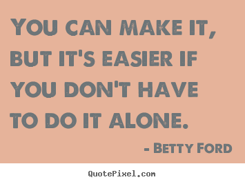 Betty Ford poster quote - You can make it, but it's easier if you don't have to do it.. - Friendship quotes