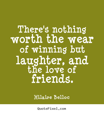 Hilaire Belloc picture quotes - There's nothing worth the wear of winning but laughter, and the.. - Friendship quote