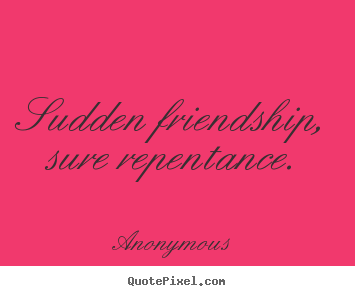 Make custom picture quotes about friendship - Sudden friendship, sure repentance.