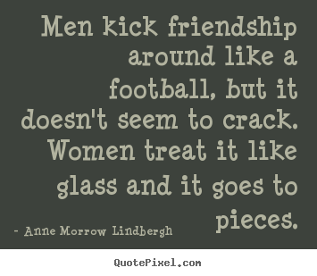Friendship quote - Men kick friendship around like a football,..