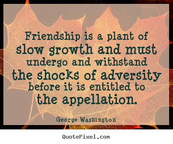 Customize picture quote about friendship - Friendship is a plant of slow growth and must undergo..