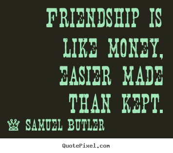 Delightful Friendship Is Like Money, Easier Made Than Kept. Samuel Butler Friendship  Quotes
