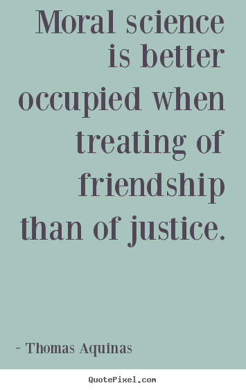 Thomas Aquinas picture quotes - Moral science is better occupied when treating of friendship.. - Friendship quotes