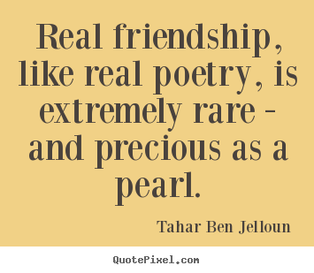 Real friendship, like real poetry, is extremely rare - and precious.. Tahar Ben Jelloun greatest friendship sayings