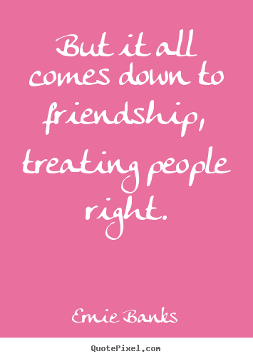 Customize picture quotes about friendship - But it all comes down to friendship, treating people..