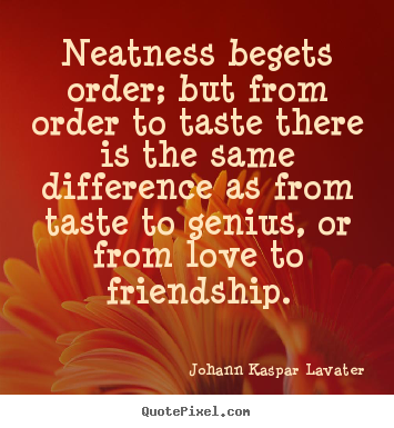 Johann Kaspar Lavater picture quote - Neatness begets order; but from order to taste there is the same.. - Friendship quote