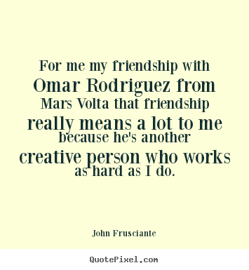 Design picture quotes about friendship - For me my friendship with omar rodriguez from mars volta that friendship..
