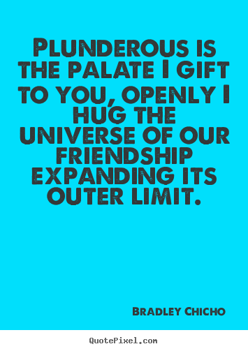 Bradley Chicho picture quotes - Plunderous is the palate i gift to you, openly i hug.. - Friendship quote