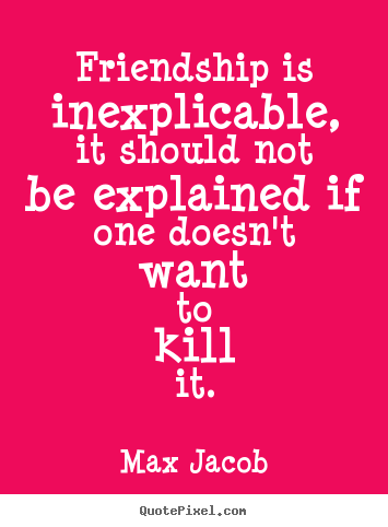 Max Jacob picture quotes - Friendship is inexplicable, it should not be.. - Friendship quote