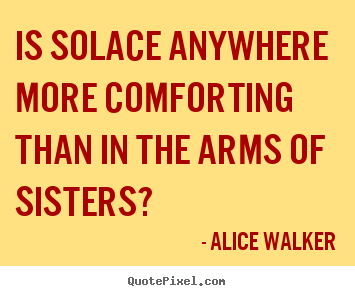 Quotes about friendship - Is solace anywhere more comforting than in the arms of sisters?