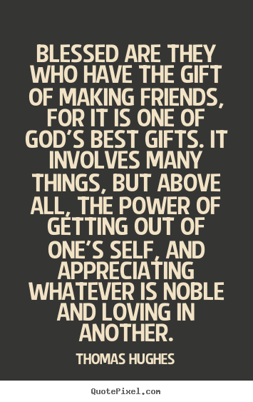 Thomas Hughes image quotes - Blessed are they who have the gift of making friends, for it is one of.. - Friendship quotes