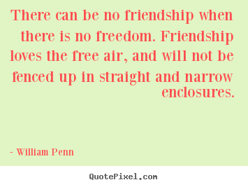 There can be no friendship when there is no freedom... William Penn best friendship quotes