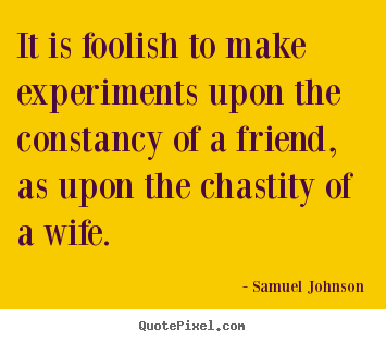 Create graphic picture quotes about friendship - It is foolish to make experiments upon the constancy of a friend, as..
