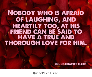 Nobody who is afraid of laughing, and heartily too, at his.. Julius Charles Hare popular friendship quotes
