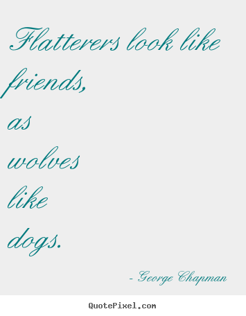 George Chapman photo quote - Flatterers look like friends, as wolves like dogs. - Friendship quote