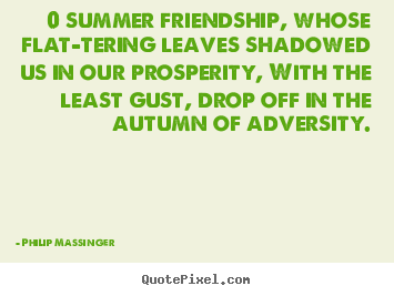Quotes about friendship - 0 summer friendship, whose flat-tering leaves..