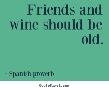 Spanish Proverb Image Quotes Friends And Wine Should Be Old