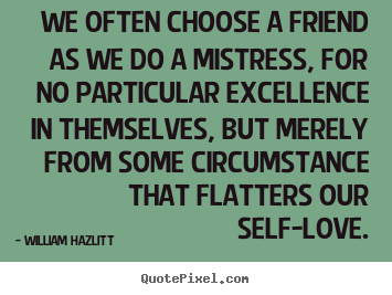 Quote about friendship - We often choose a friend as we do a mistress, for no particular excellence..