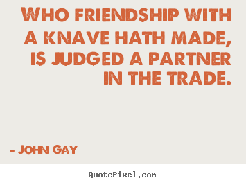 John Gay picture quotes - Who friendship with a knave hath made, is judged a partner.. - Friendship quotes