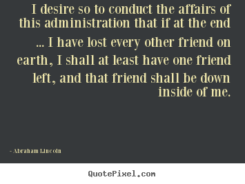 I desire so to conduct the affairs of this administration that if.. Abraham Lincoln great friendship quotes
