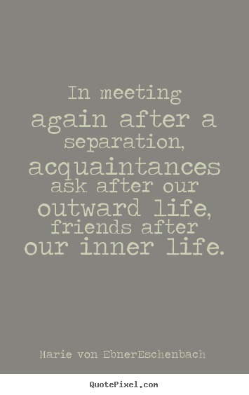 Friendship quotes - In meeting again after a separation, acquaintances ask after our outward..
