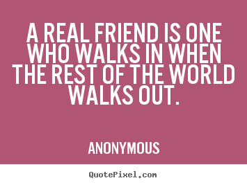 A real friend is one who walks in when the rest of.. Anonymous  friendship sayings