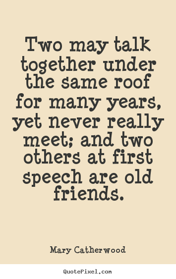 Two may talk together under the same roof for many years,.. Mary Catherwood good friendship quotes