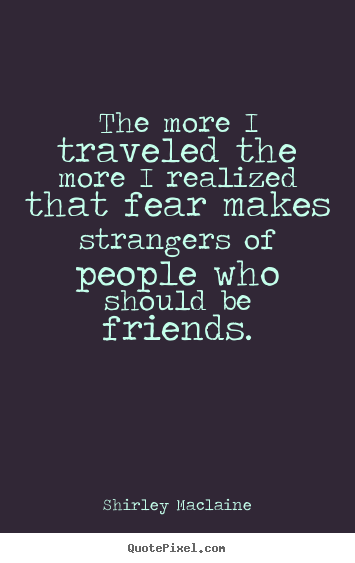 How to make image sayings about friendship - The more i traveled the more i realized that fear..