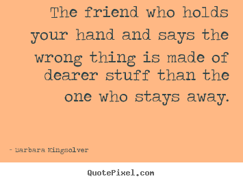 The friend who holds your hand and says the.. Barbara Kingsolver popular friendship quotes