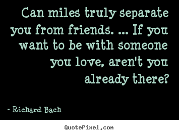 Can miles truly separate you from friends. ... if you want.. Richard Bach greatest friendship quote