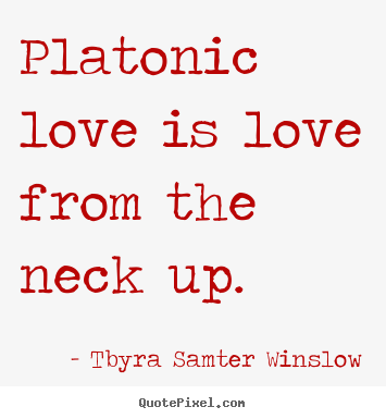 Quotes About Love Is Love : Platonic love is love from the neck up. ?