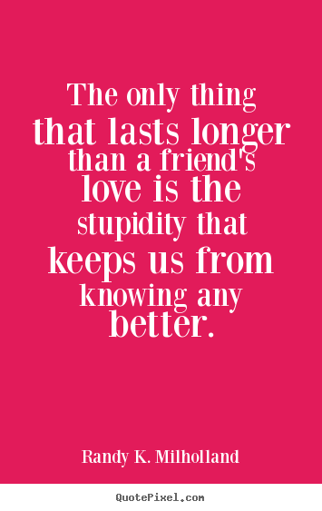 Friendship quotes - The only thing that lasts longer than a friend's..