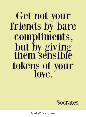 Make poster quotes about friendship - Get not your friends by bare compliments, but by giving them sensible..