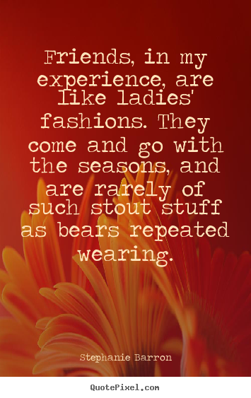 Make personalized picture quotes about friendship - Friends, in my experience, are like ladies' fashions. they come and..