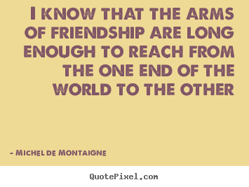 I know that the arms of friendship are long enough to.. Michel De Montaigne top friendship quotes