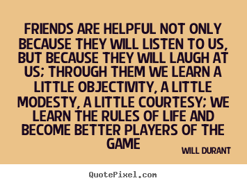 Quote about friendship - Friends are helpful not only because they will listen..